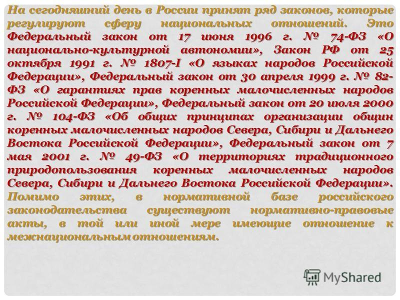 На сегодняшний день в России принят ряд законов, которые регулируют сферу национальных отношений. Это Федеральный закон от 17 июня 1996 г. 74-ФЗ «О национально-культурной автономии», Закон РФ от 25 октября 1991 г. 1807-I «О языках народов Российской