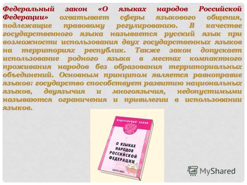 Федеральный закон «О языках народов Российской Федерации» охватывает сферы языкового общения, подлежащие правовому регулированию. В качестве государственного языка называется русский язык при возможности использования двух государственных языков на т