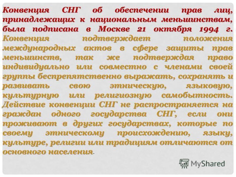 Конвенция СНГ об обеспечении прав лиц, принадлежащих к национальным меньшинствам, была подписана в Москве 21 октября 1994 г. Конвенция подтверждает положения международных актов в сфере защиты прав меньшинств, так же подтверждая право индивидуально и