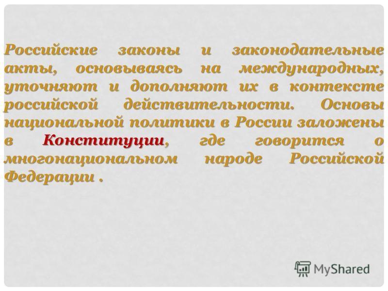Российские законы и законодательные акты, основываясь на международных, уточняют и дополняют их в контексте российской действительности. Основы национальной политики в России заложены в Конституции, где говорится о многонациональном народе Российской