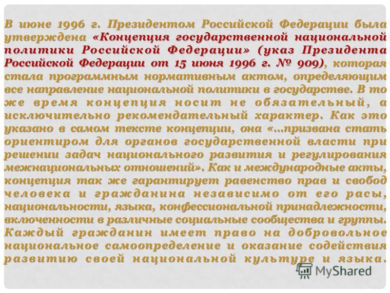 В июне 1996 г. Президентом Российской Федерации была утверждена «Концепция государственной национальной политики Российской Федерации» (указ Президента Российской Федерации от 15 июня 1996 г. 909), которая стала программным нормативным актом, определ