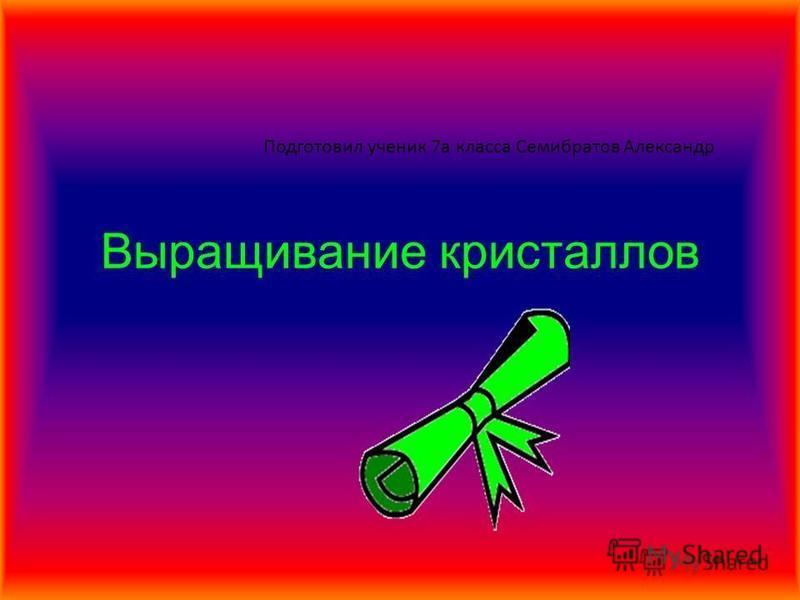 Подготовил ученик 7 а класса Семибратов Александр