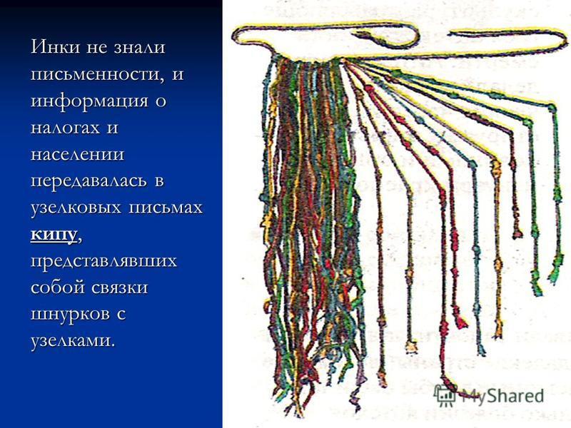 Инки не знали письменности, и информация о налогах и населении передавалась в узелковых письмах кипу, представлявших собой связки шнурков с узелками.