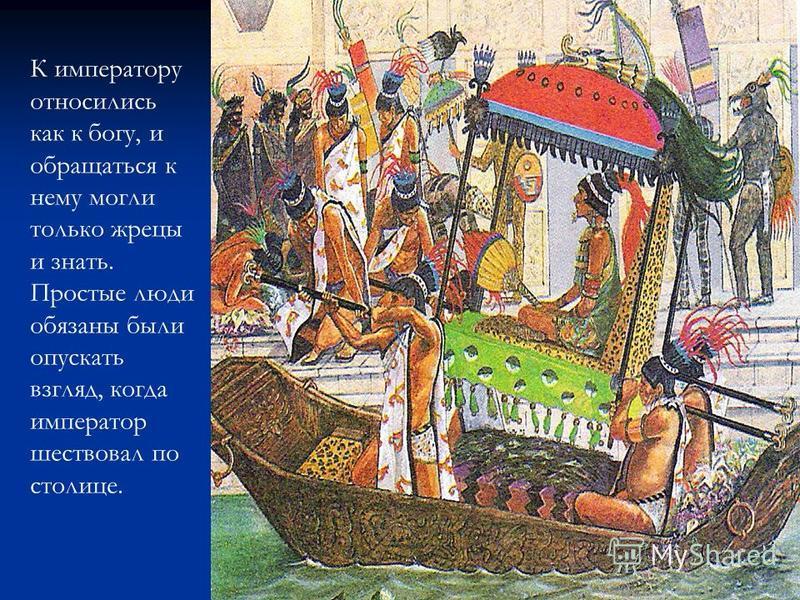 К императору относились как к богу, и обращаться к нему могли только жрецы и знать. Простые люди обязаны были опускать взгляд, когда император шествовал по столице.