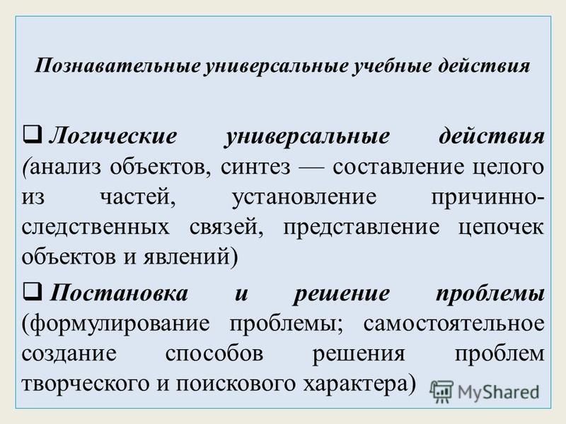 Познавательные универсальные учебные действия Логические универсальные действия (анализ объектов, синтез составление целого из частей, установление причинно- следственных связей, представление цепочек объектов и явлений) Постановка и решение проблемы