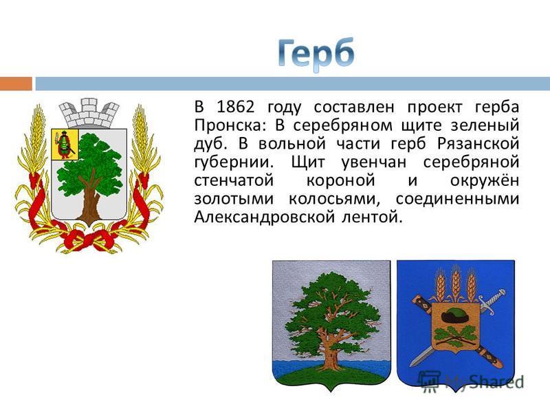 В 1862 году составлен проект герба Пронска : В серебряном щите зеленый дуб. В вольной части герб Рязанской губернии. Щит увенчан серебряной ступенчатой короной и окружён золотыми колосьями, соединенными Александровской лентой.