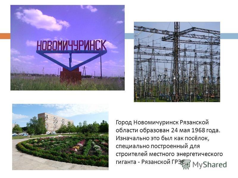 Город Новомичуринск Рязанской области образован 24 мая 1968 года. Изначально это был как посёлок, специально построенный для строителей местного энергетического гиганта - Рязанской ГРЭС.