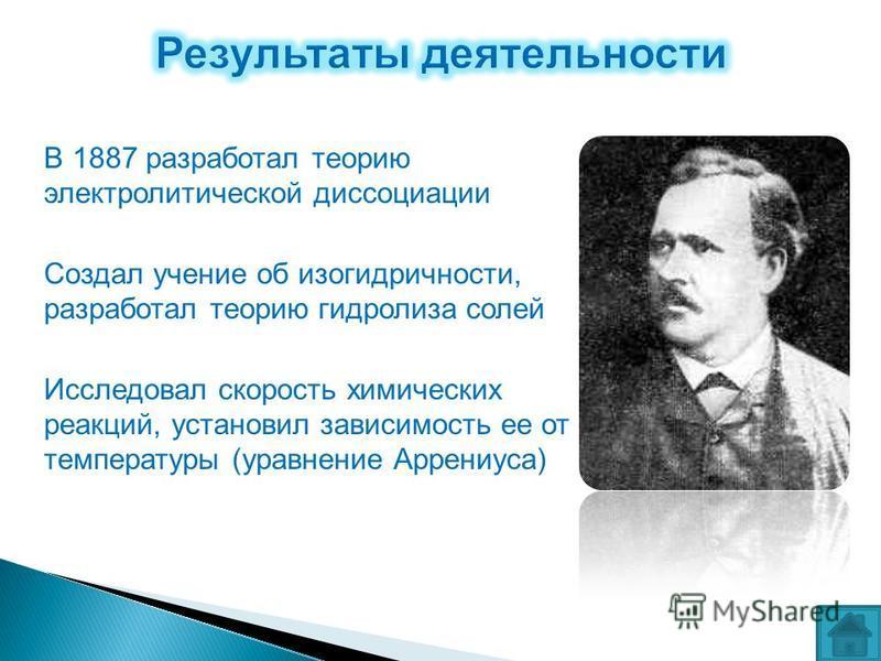 В 1887 разработал теорию электролитической диссоциации Создал учение об изогидричности, разработал теорию гидролиза солей Исследовал скорость химических реакций, установил зависимость ее от температуры (уравнение Аррениуса)