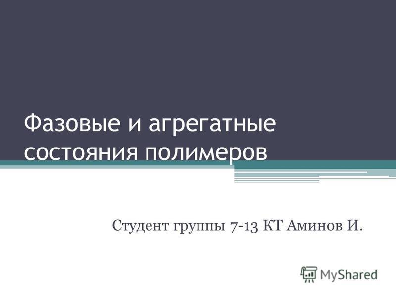 Фазовые и агрегатные состояния полимеров Студент группы 7-13 КТ Аминов И.