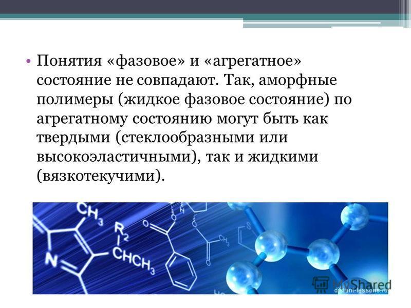 Понятия «фазовое» и «агрегатное» состояние не совпадают. Так, аморфные полимеры (жидкое фазовое состояние) по агрегатному состоянию могут быть как твердыми (стеклообразными или высокоэластичными), так и жидкими (вязкотекучими).