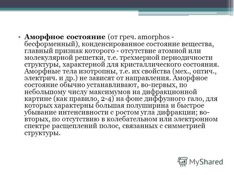Аморфное состояние (от греч. amorphos - бесформенный), конденсированное состояние вещества, главный признак которого - отсутствие атомной или молекулярной решетки, т.е. трехмерной периодичности структуры, характерной для кристаллического состояния. А