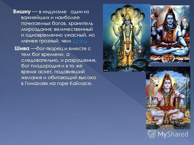 Вишну в индуизме один из важнейших и наиболее почитаемых богов, хранитель мироздания; величественный и одновременно ужасный, но менее грозный, чем Шива.Шива Шива бог-творец и вместе с тем бог времени, а следовательно, и разрушения, бог плодородия и в