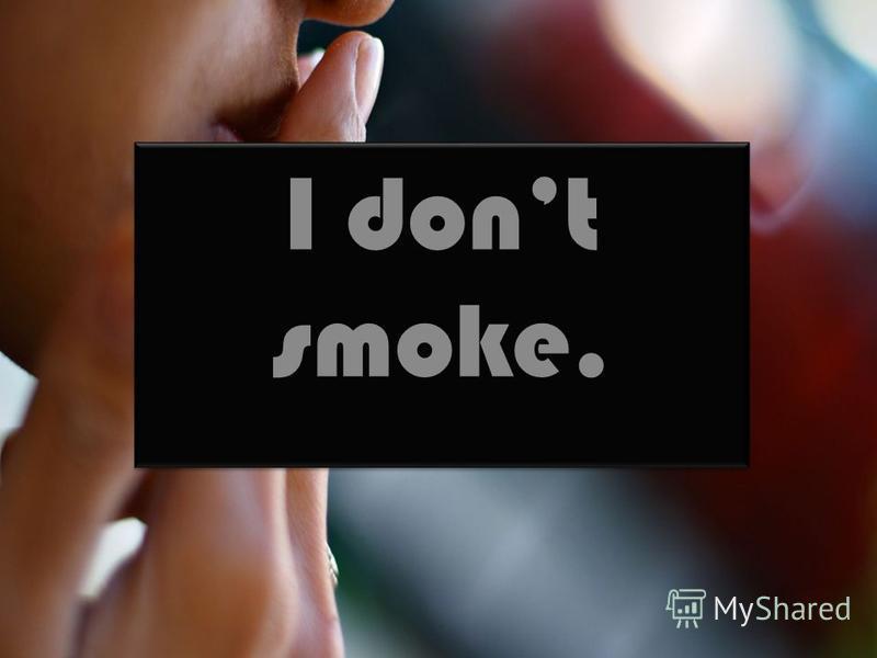 I dont smoke.