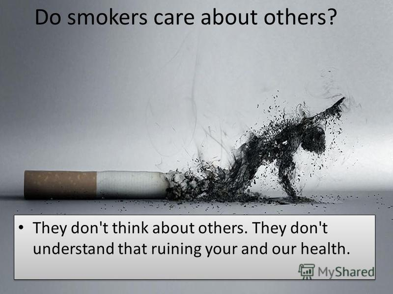 They don't think about others. They don't understand that ruining your and our health. Do smokers care about others?