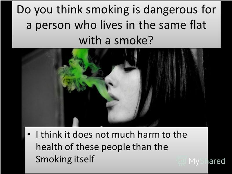 Do you think smoking is dangerous for a person who lives in the same flat with a smoke? I think it does not much harm to the health of these people than the Smoking itself