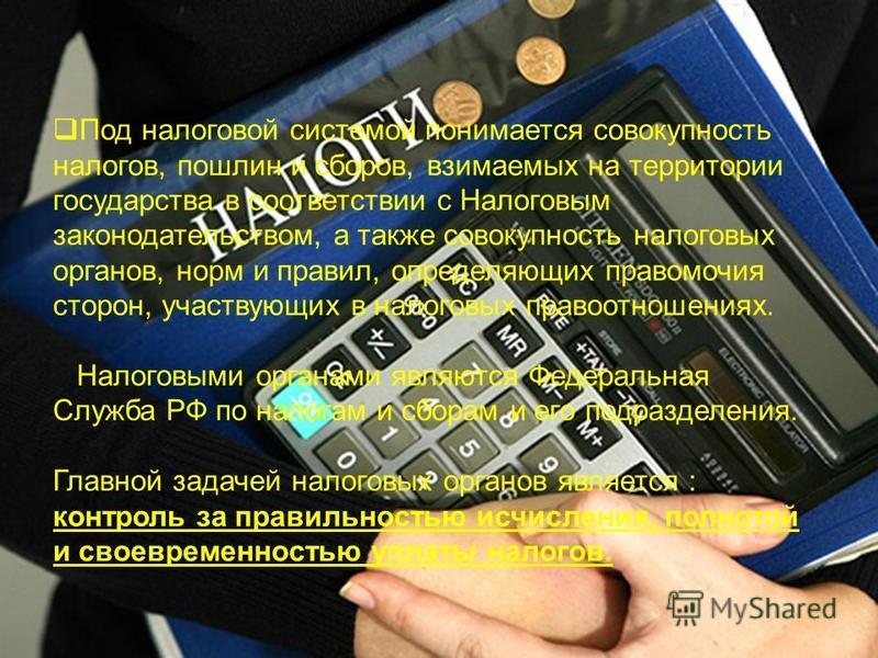 Под налоговой системой понимается совокупность налогов, пошлин и сборов, взимаемых на территории государства в соответствии с Налоговым законодательством, а также совокупность налоговых органов, норм и правил, определяющих правомочия сторон, участвую