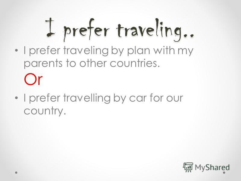 I prefer traveling.. I prefer traveling by plan with my parents to other countries. Or I prefer travelling by car for our country.