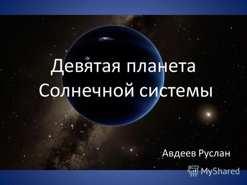 Девятая планета Солнечной системы Авдеев Руслан