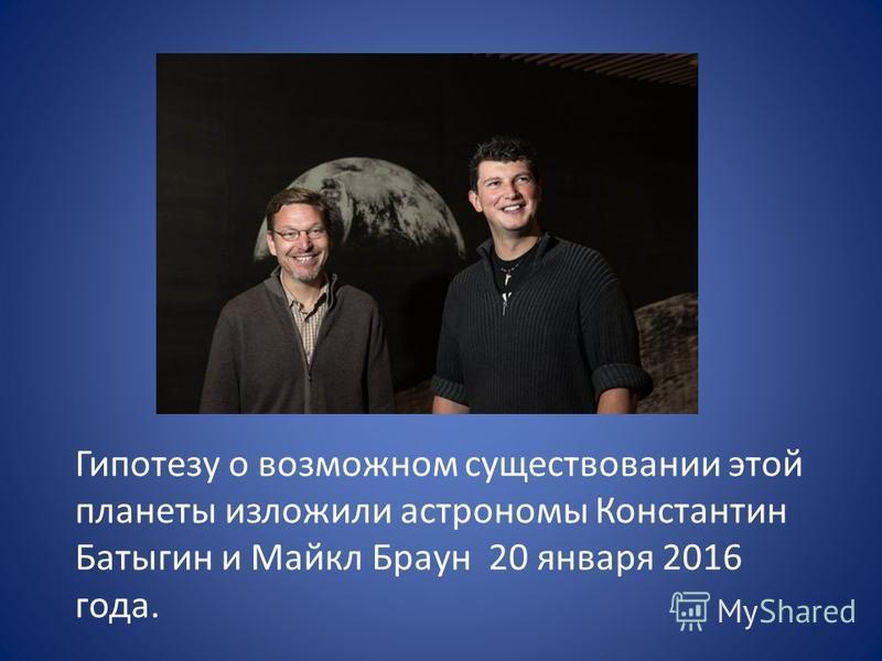Гипотезу о возможном существовании этой планеты изложили астрономы Константин Батыгин и Майкл Браун 20 января 2016 года.