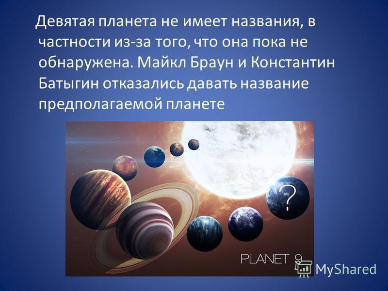 Девятая планета не имеет названия, в частности из-за того, что она пока не обнаружена. Майкл Браун и Константин Батыгин отказались давать название предполагаемой планете
