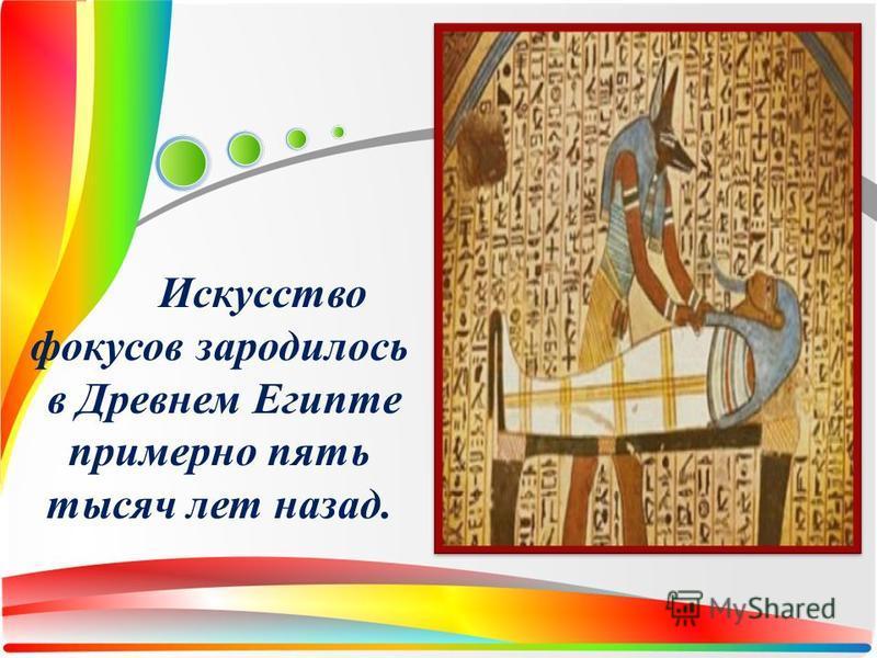 Искусство фокусов зародилось в Древнем Египте примерно пять тысяч лет назад.