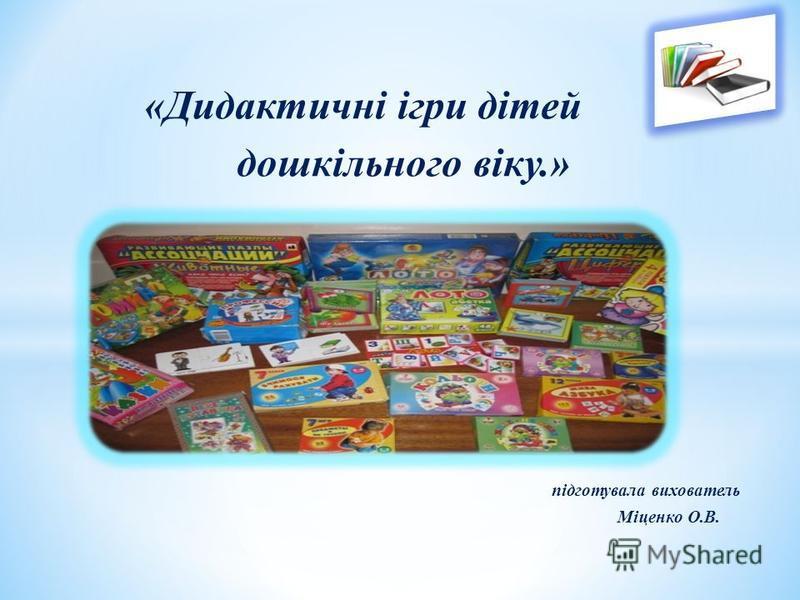 «Дидактичні ігри дітей дошкільного віку.» підготувала вихователь Міценко О.В.