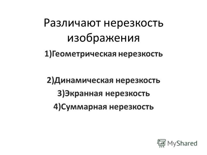 Различают нерезкость изображения 1)Геометрическая нерезкость 2)Динамическая нерезкость 3)Экранная нерезкость 4)Суммарная нерезкость