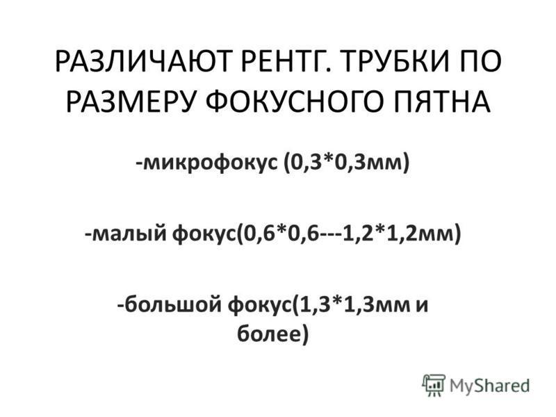 РАЗЛИЧАЮТ РЕНТГ. ТРУБКИ ПО РАЗМЕРУ ФОКУСНОГО ПЯТНА -микрофокус (0,3*0,3 мм) -малый фокус(0,6*0,6---1,2*1,2 мм) -большой фокус(1,3*1,3 мм и более)