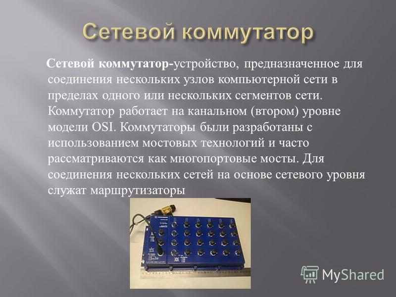 Сетевой коммутатор - устройство, предназначенное для соединения нескольких узлов компьютерной сети в пределах одного или нескольких сегментов сети. Коммутатор работает на канальном ( втором ) уровне модели OSI. Коммутаторы были разработаны с использо
