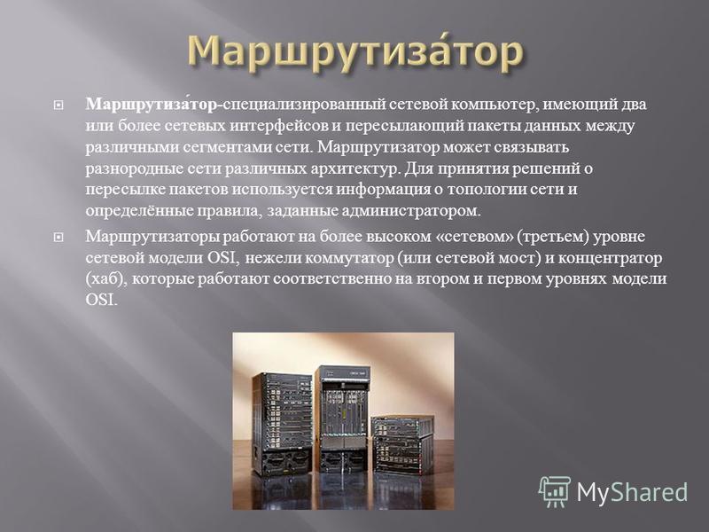 Маршрутизатор - специализированный сетевой компьютер, имеющий два или более сетевых интерфейсов и пересылающий пакеты данных между различными сегментами сети. Маршрутизатор может связывать разнородные сети различных архитектур. Для принятия решений о