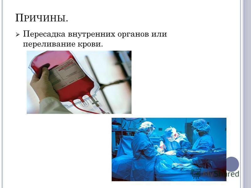 П РИЧИНЫ. Пересадка внутренних органов или переливание крови.