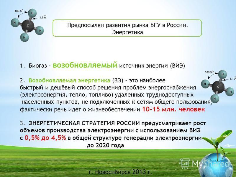 г. Новосибирск 2013 г. Предпосылки развития рынка БГУ в России. Энергетика 1. Биогаз – возобновляемый источник энергии (ВИЭ) 2. Возобновляемая энергетика (ВЭ) - это наиболее быстрый и дешёвый способ решения проблем энергоснабжения (электроэнергия, те
