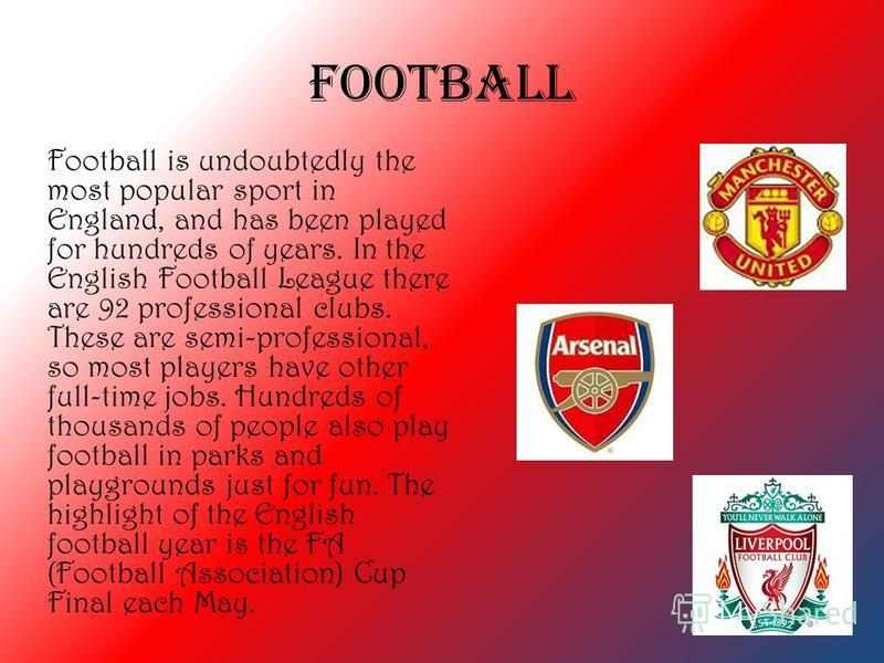Football Football is undoubtedly the most popular sport in England, and has been played for hundreds of years. In the English Football League there are 92 professional clubs. These are semi-professional, so most players have other full-time jobs. Hun