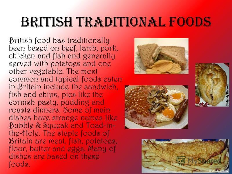 British Traditional Foods British food has traditionally been based on beef, lamb, pork, chicken and fish and generally served with potatoes and one other vegetable. The most common and typical foods eaten in Britain include the sandwich, fish and ch