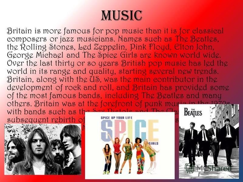 MUSIC Britain is more famous for pop music than it is for classical composers or jazz musicians. Names such as The Beatles, the Rolling Stones, Led Zeppelin, Pink Floyd, Elton John, George Michael and The Spice Girls are known world wide. Over the la