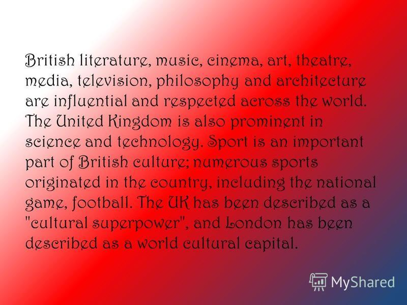 British literature, music, cinema, art, theatre, media, television, philosophy and architecture are influential and respected across the world. The United Kingdom is also prominent in science and technology. Sport is an important part of British cult