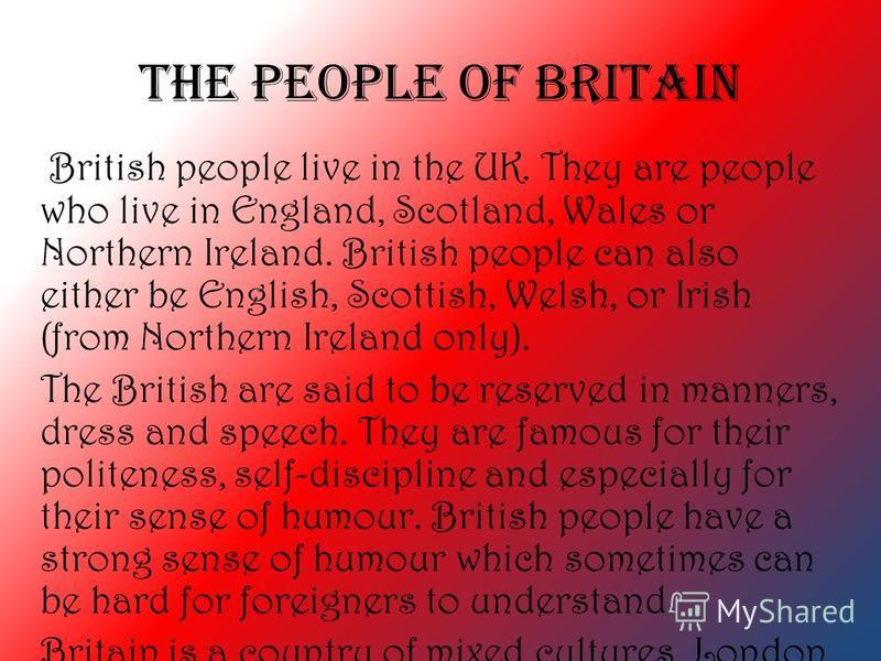 The People of Britain British people live in the UK. They are people who live in England, Scotland, Wales or Northern Ireland. British people can also either be English, Scottish, Welsh, or Irish (from Northern Ireland only). The British are said to