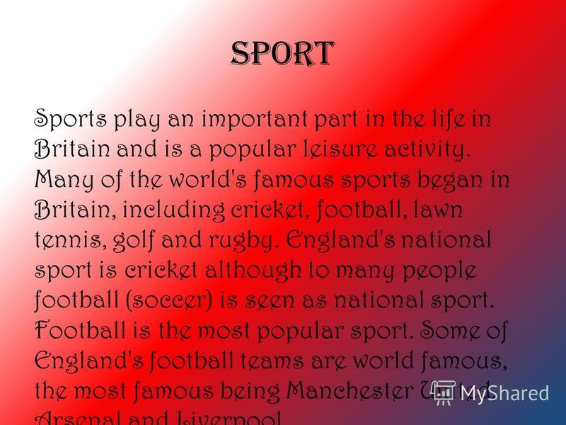 SPORT Sports play an important part in the life in Britain and is a popular leisure activity. Many of the world's famous sports began in Britain, including cricket, football, lawn tennis, golf and rugby. England's national sport is cricket although t