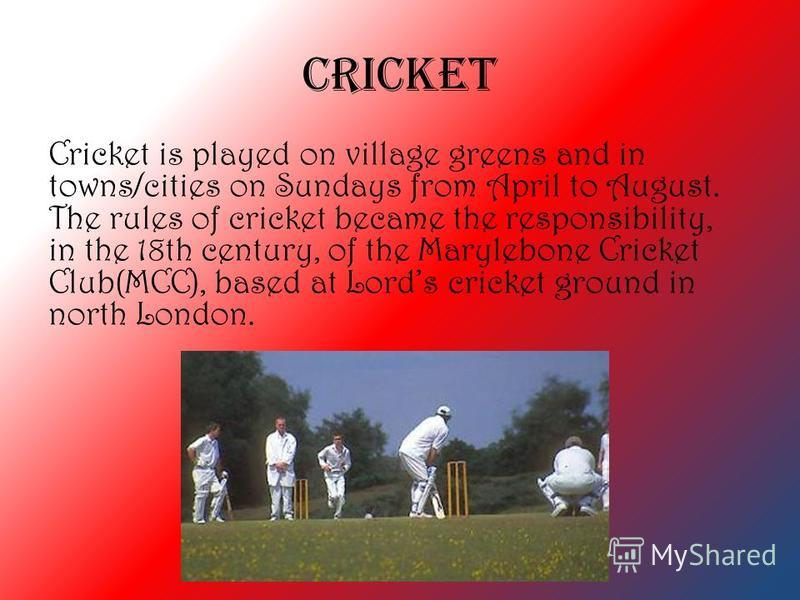 Cricket Cricket is played on village greens and in towns/cities on Sundays from April to August. The rules of cricket became the responsibility, in the 18th century, of the Marylebone Cricket Club(MCC), based at Lords cricket ground in north London.