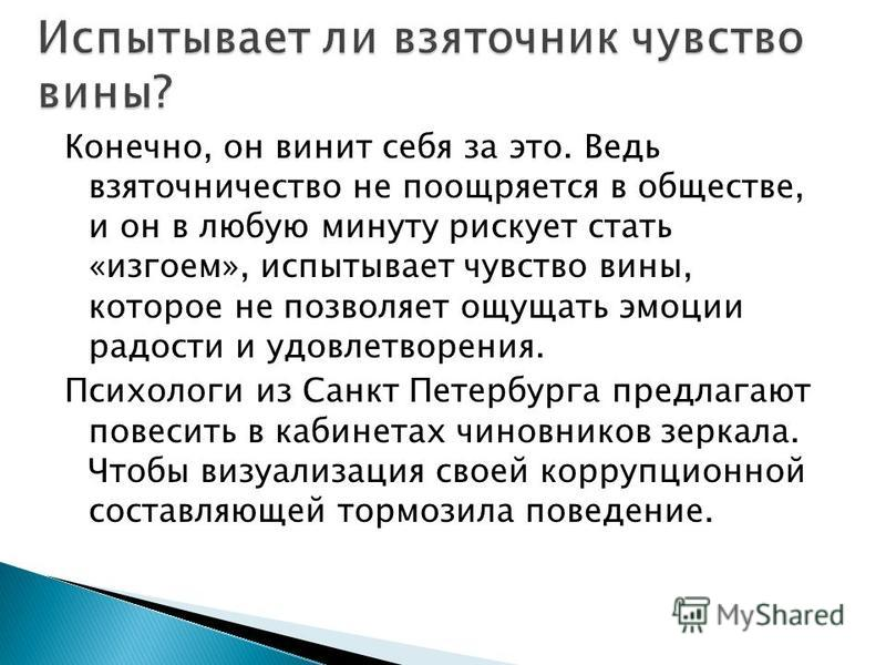 Конечно, он винит себя за это. Ведь взяточничество не поощряется в обществе, и он в любую минуту рискует стать «изгоем», испытывает чувство вины, которое не позволяет ощущать эмоции радости и удовлетворения. Психологи из Санкт Петербурга предлагают п