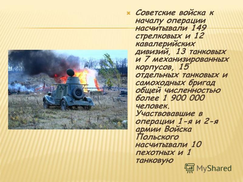 Советские войска к началу операции насчитывали 149 стрелковых и 12 кавалерийских дивизий, 13 танковых и 7 механизированных корпусов, 15 отдельных танковых и самоходных бригад общей численностью более 1 900 000 человек. Участвовавшие в операции 1-я и