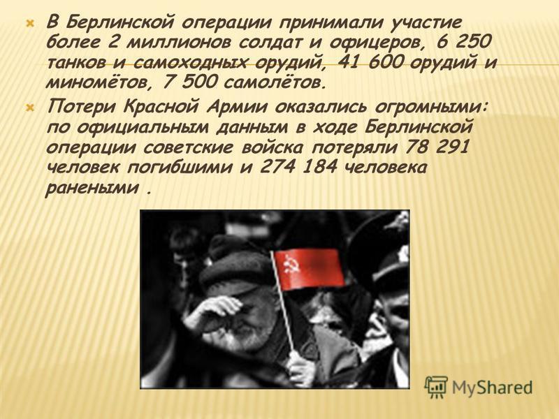 В Берлинской операции принимали участие более 2 миллионов солдат и офицеров, 6 250 танков и самоходных орудий, 41 600 орудий и миномётов, 7 500 самолётов. Потери Красной Армии оказались огромными: по официальным данным в ходе Берлинской операции сове