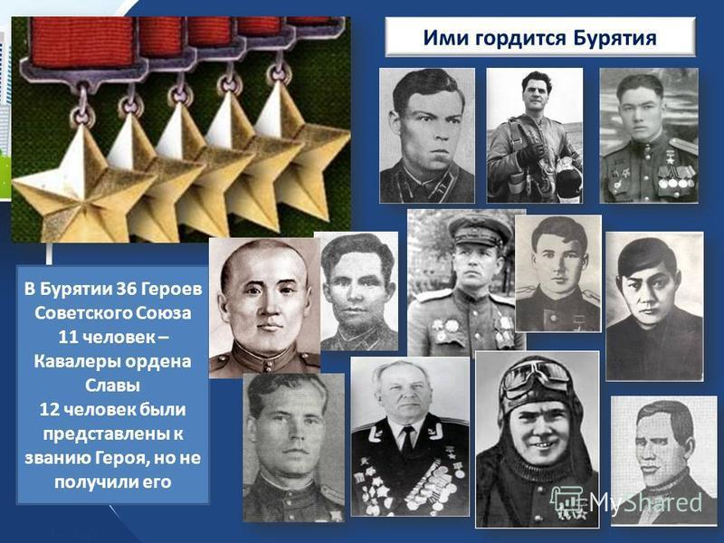 Ими гордится Бурятия В Бурятии 36 Героев Советского Союза 11 человек – Кавалеры ордена Славы 12 человек были представлены к званию Героя, но не получили его