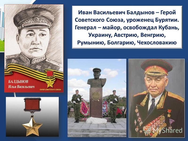 Иван Васильевич Балдынов – Герой Советского Союза, уроженец Бурятии. Генерал – майор, освобождал Кубань, Украину, Австрию, Венгрию, Румынию, Болгарию, Чехословакию