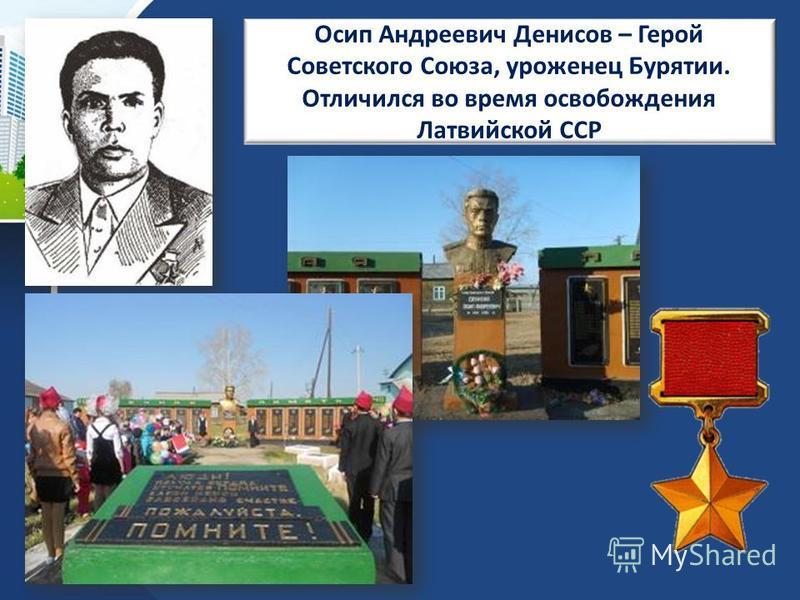 Осип Андреевич Денисов – Герой Советского Союза, уроженец Бурятии. Отличился во время освобождения Латвийской ССР