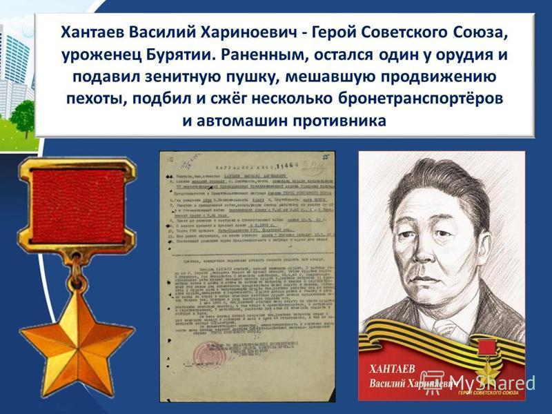 Хантаев Василий Хариноевич - Герой Советского Союза, уроженец Бурятии. Раненным, остался один у орудия и подавил зенитную пушку, мешавшую продвижению пехоты, подбил и сжёг несколько бронетранспортёров и автомашин противника