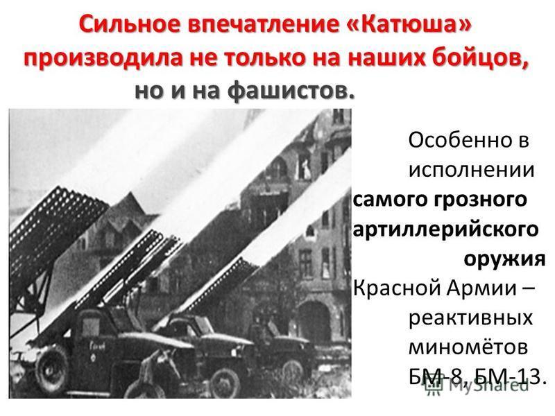 Сильное впечатление «Катюша» производила не только на наших бойцов, но и на фашистов. Особенно в исполнении самого грозного артиллерийского оружия Красной Армии – реактивных миномётов БМ-8, БМ-13.