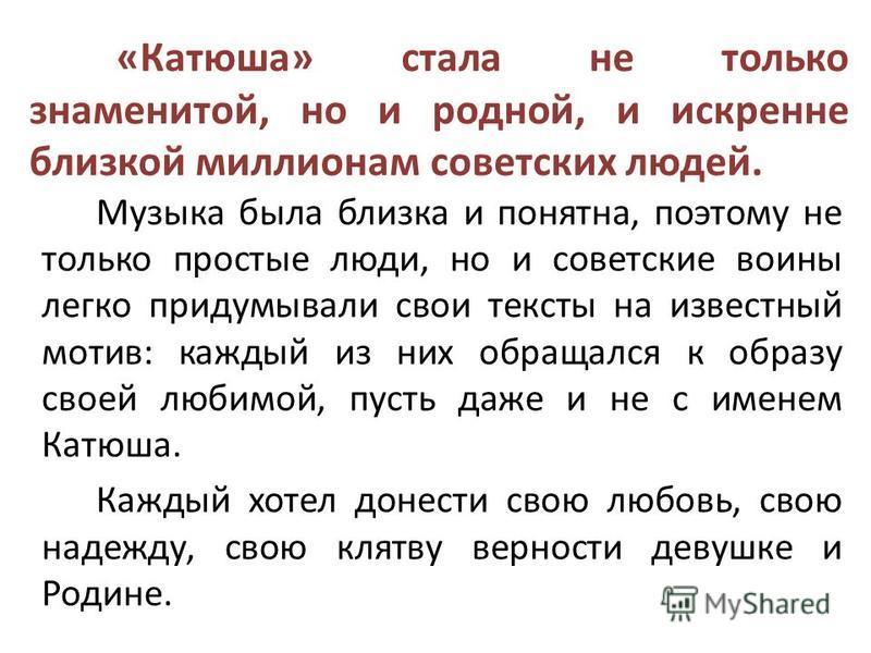«Катюша» стала не только знаменитой, но и родной, и искренне близкой миллионам советских людей. Музыка была близка и понятна, поэтому не только простые люди, но и советские воины легко придумывали свои тексты на известный мотив: каждый из них обращал