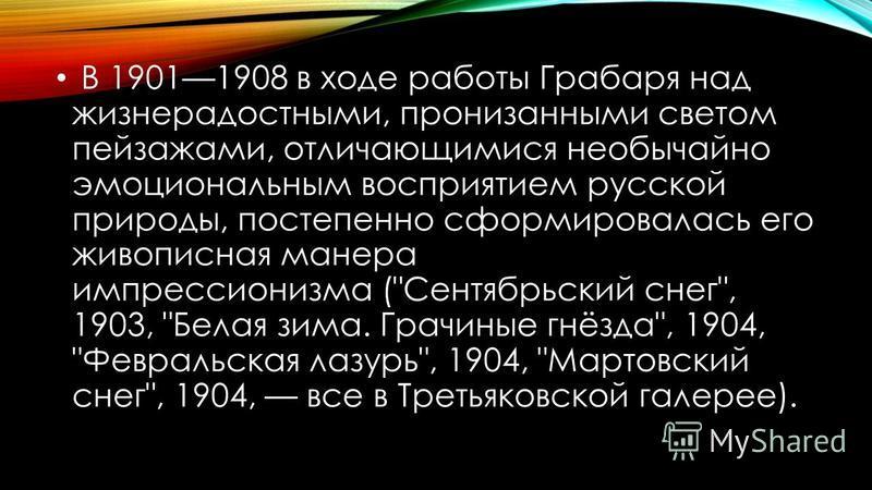 В 19011908 в ходе работы Грабаря над жизнерадостными, пронизанными светом пейзажами, отличающимися необычайно эмоциональным восприятием русской природы, постепенно сформировалась его живописная манера импрессионизма (