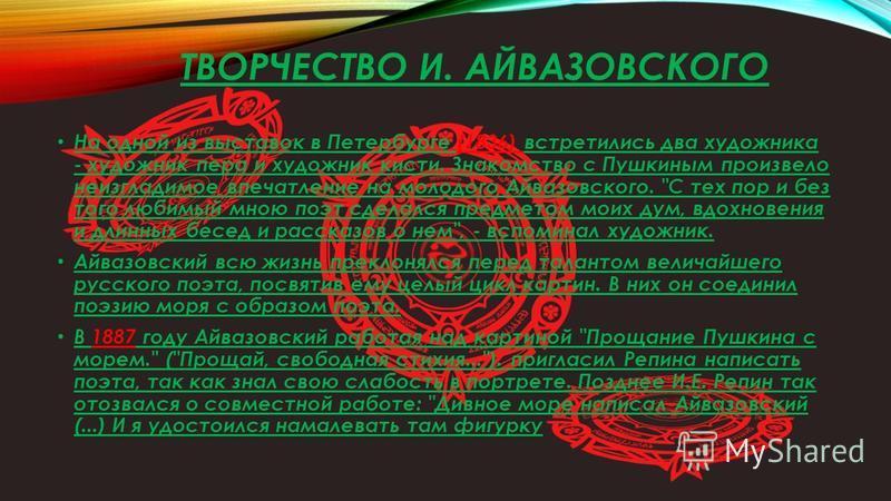 ТВОРЧЕСТВО И. АЙВАЗОВСКОГО На одной из выставок в Петербурге (1836) встретились два художника - художник пера и художник кисти. Знакомство с Пушкиным произвело неизгладимое впечатление на молодого Айвазовского.